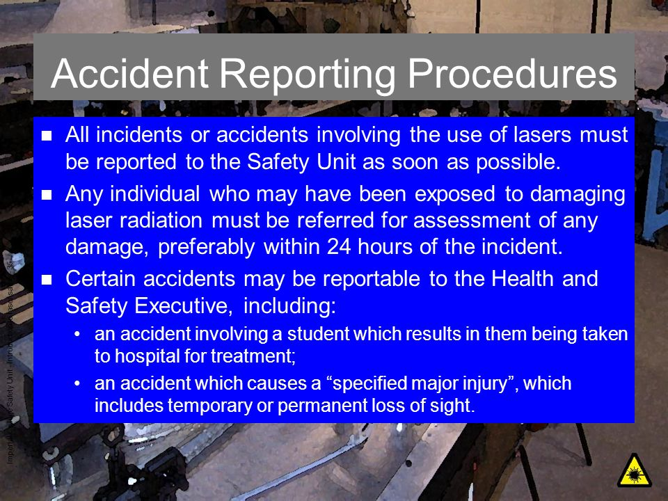 Imperial College Safety Unit - Introduction to laser safety - 35 Accident Reporting Procedures n All incidents or accidents involving the use of laser