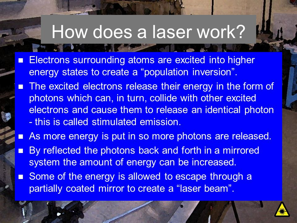 Imperial College Safety Unit - Introduction to laser safety - 4 How does a laser work? n Electrons surrounding atoms are excited into higher energy st