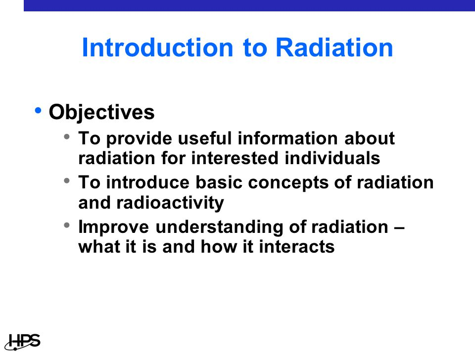 Introduction to Radiation Objectives To provide useful information about radiation for interested individuals To introduce basic concepts of radiation and radioactivity Improve understanding of radiation – what it is and how it interacts