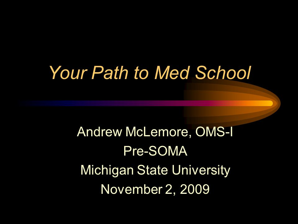 Your Path to Med School Andrew McLemore, OMS-I Pre-SOMA Michigan State University November 2, 2009