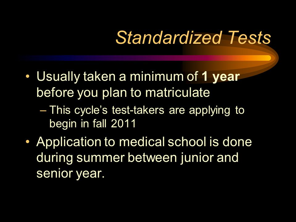 Standardized Tests Usually taken a minimum of 1 year before you plan to matriculate –This cycles test-takers are applying to begin in fall 2011 Application to medical school is done during summer between junior and senior year.