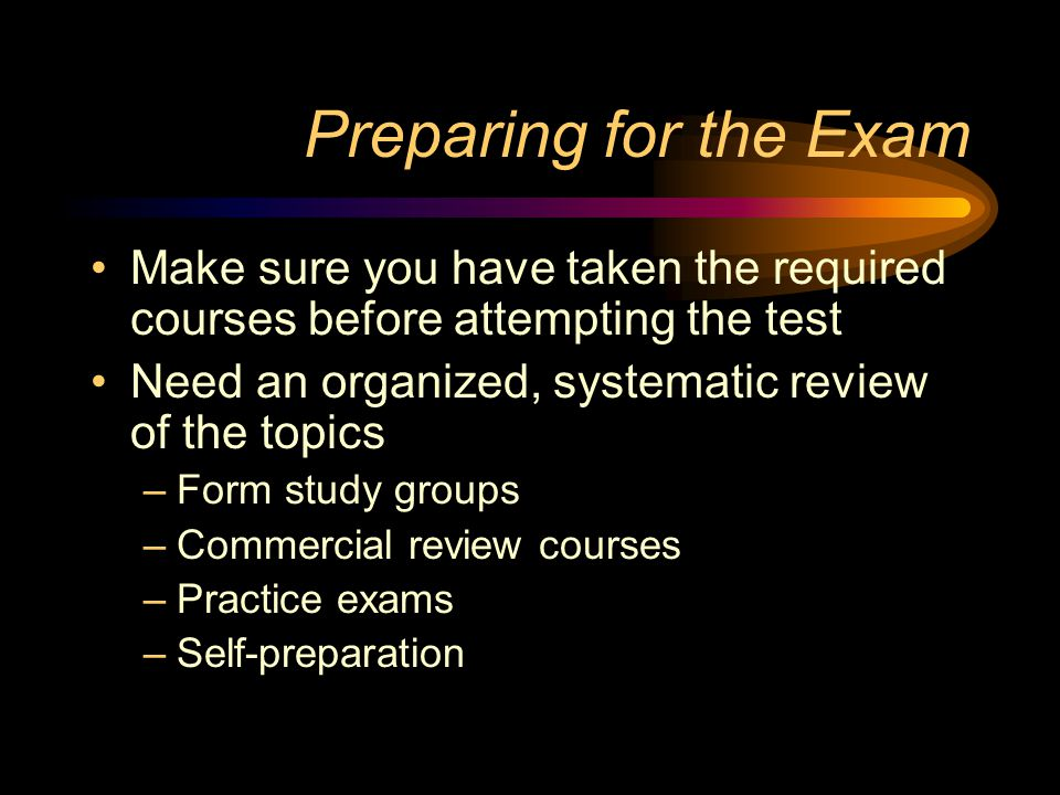 Preparing for the Exam Make sure you have taken the required courses before attempting the test Need an organized, systematic review of the topics –Form study groups –Commercial review courses –Practice exams –Self-preparation