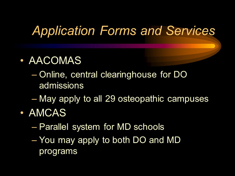 Application Forms and Services AACOMAS –Online, central clearinghouse for DO admissions –May apply to all 29 osteopathic campuses AMCAS –Parallel system for MD schools –You may apply to both DO and MD programs