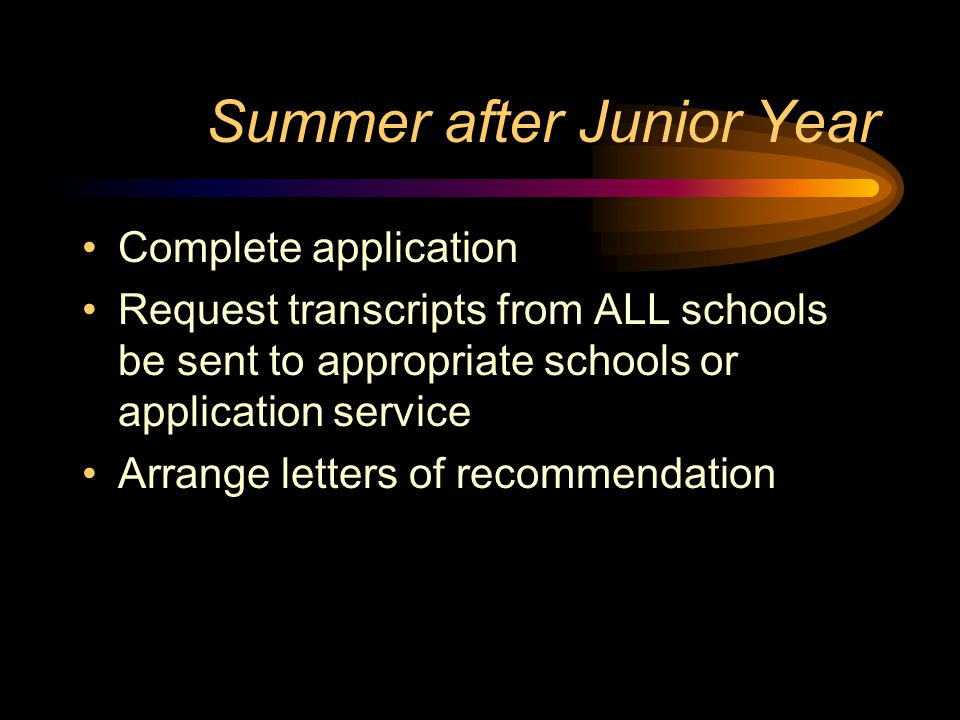 Summer after Junior Year Complete application Request transcripts from ALL schools be sent to appropriate schools or application service Arrange letters of recommendation