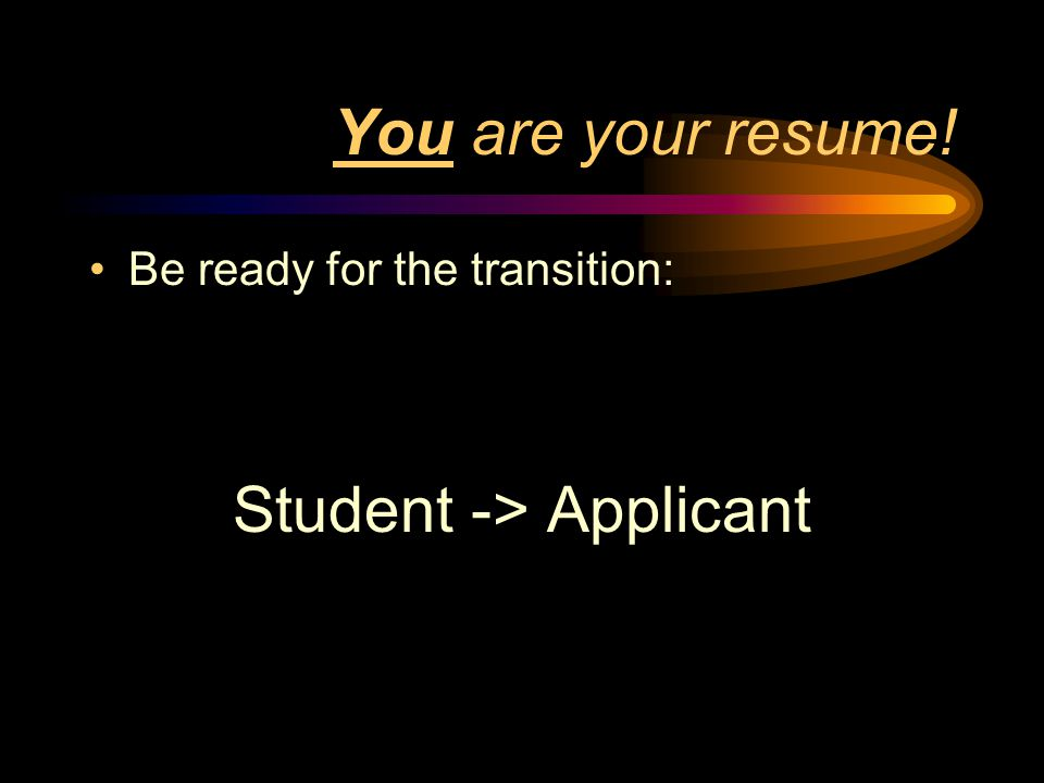 You are your resume! Be ready for the transition: Student -> Applicant