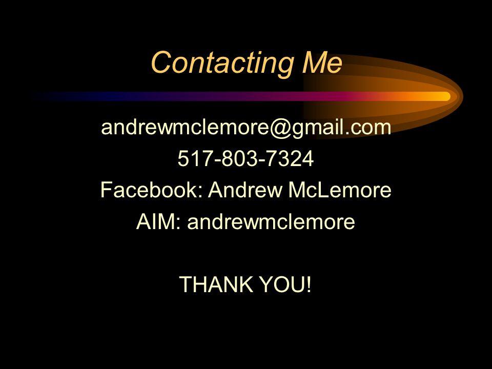 Contacting Me andrewmclemore@gmail.com 517-803-7324 Facebook: Andrew McLemore AIM: andrewmclemore THANK YOU!