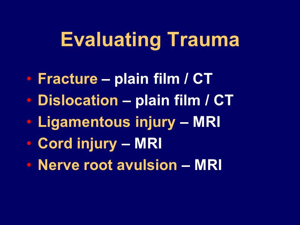 Evaluating Trauma Fracture – plain film / CT Dislocation – plain film / CT Ligamentous injury – MRI Cord injury – MRI Nerve root avulsion – MRI