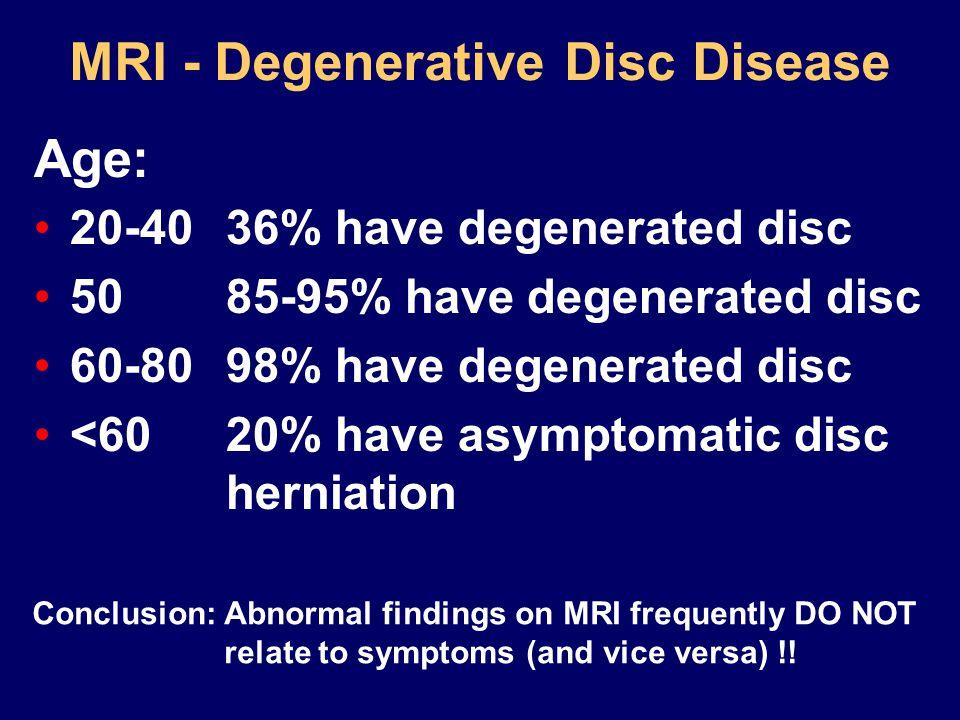 MRI - Degenerative Disc Disease 20-4036% have degenerated disc 5085-95% have degenerated disc 60-8098% have degenerated disc <6020% have asymptomatic