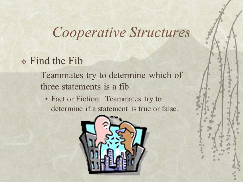 Cooperative Structures Find the Fib –Teammates try to determine which of three statements is a fib. Fact or Fiction: Teammates try to determine if a s