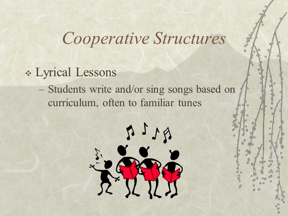 Cooperative Structures Lyrical Lessons –Students write and/or sing songs based on curriculum, often to familiar tunes