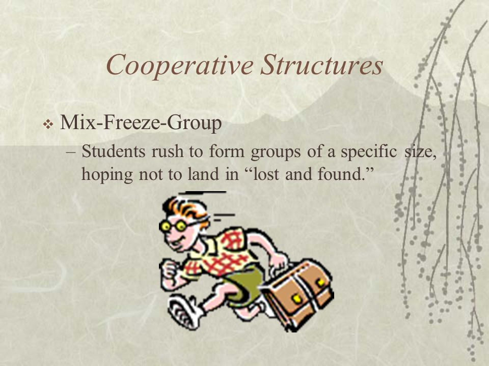 Cooperative Structures Mix-Freeze-Group –Students rush to form groups of a specific size, hoping not to land in lost and found.