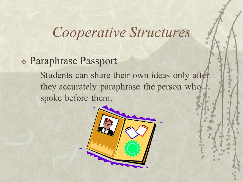 Cooperative Structures Paraphrase Passport –Students can share their own ideas only after they accurately paraphrase the person who spoke before them.