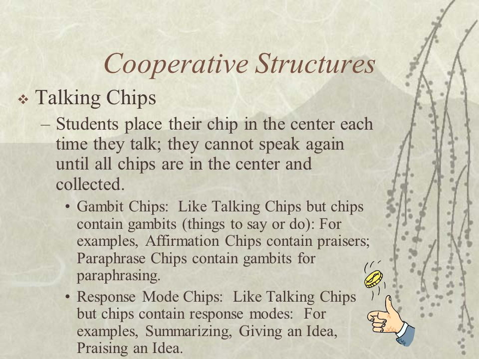 Cooperative Structures Talking Chips –Students place their chip in the center each time they talk; they cannot speak again until all chips are in the
