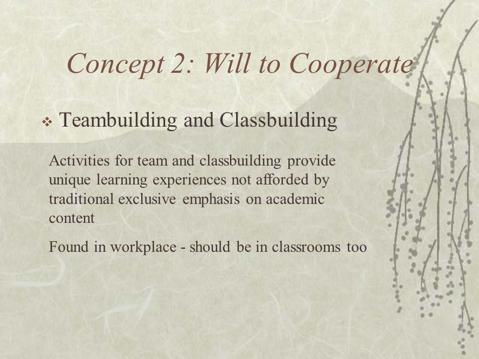 Concept 2: Will to Cooperate Teambuilding and Classbuilding Activities for team and classbuilding provide unique learning experiences not afforded by