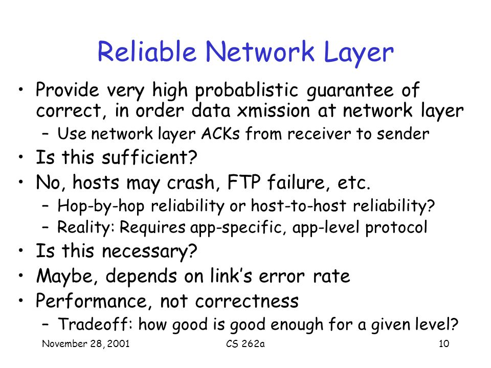 November 28, 2001CS 262a10 Reliable Network Layer Provide very high probablistic guarantee of correct, in order data xmission at network layer –Use network layer ACKs from receiver to sender Is this sufficient.