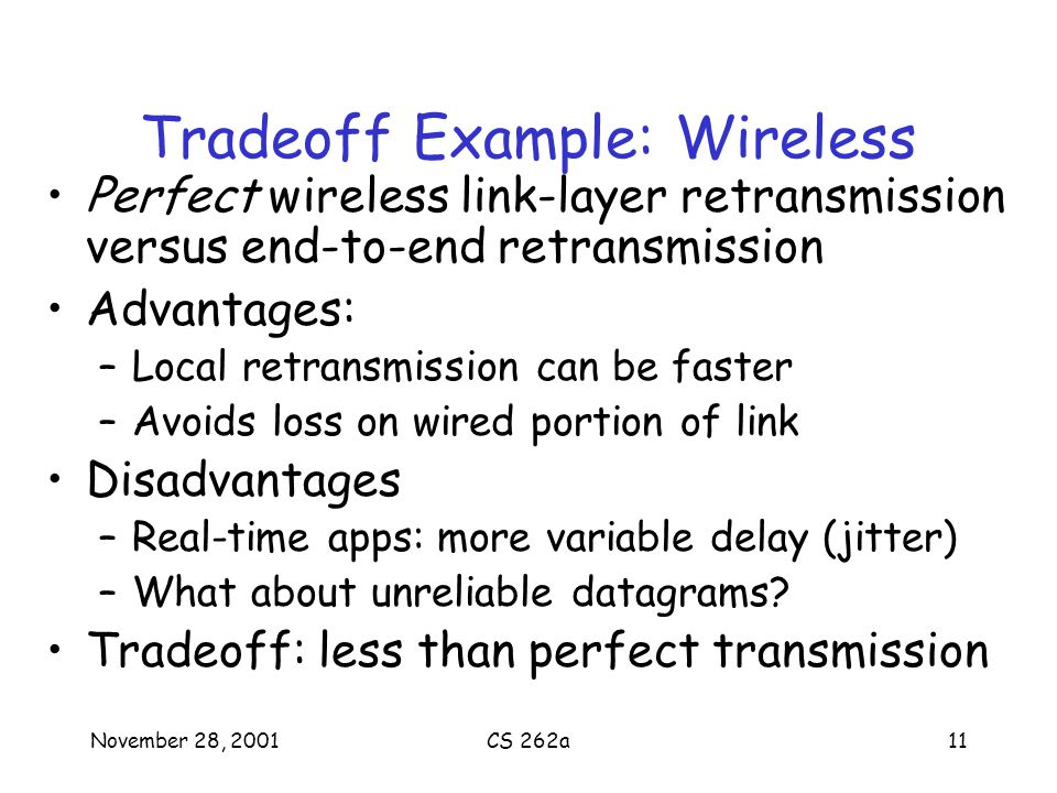 November 28, 2001CS 262a11 Tradeoff Example: Wireless Perfect wireless link-layer retransmission versus end-to-end retransmission Advantages: –Local retransmission can be faster –Avoids loss on wired portion of link Disadvantages –Real-time apps: more variable delay (jitter) –What about unreliable datagrams.