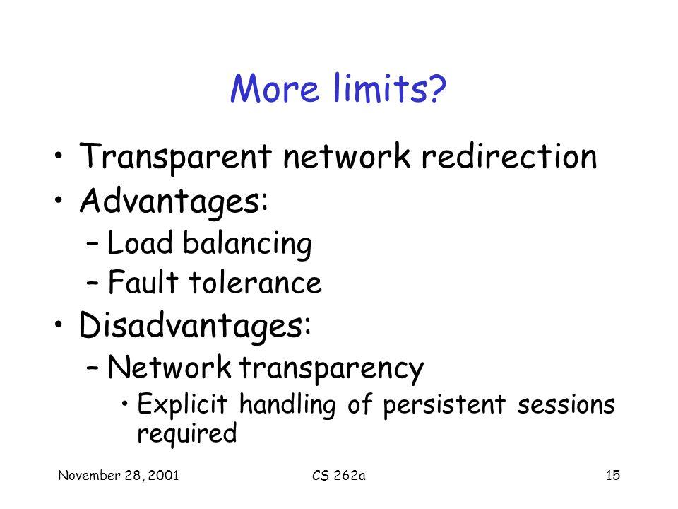 November 28, 2001CS 262a15 More limits? Transparent network redirection Advantages: –Load balancing –Fault tolerance Disadvantages: –Network transpare