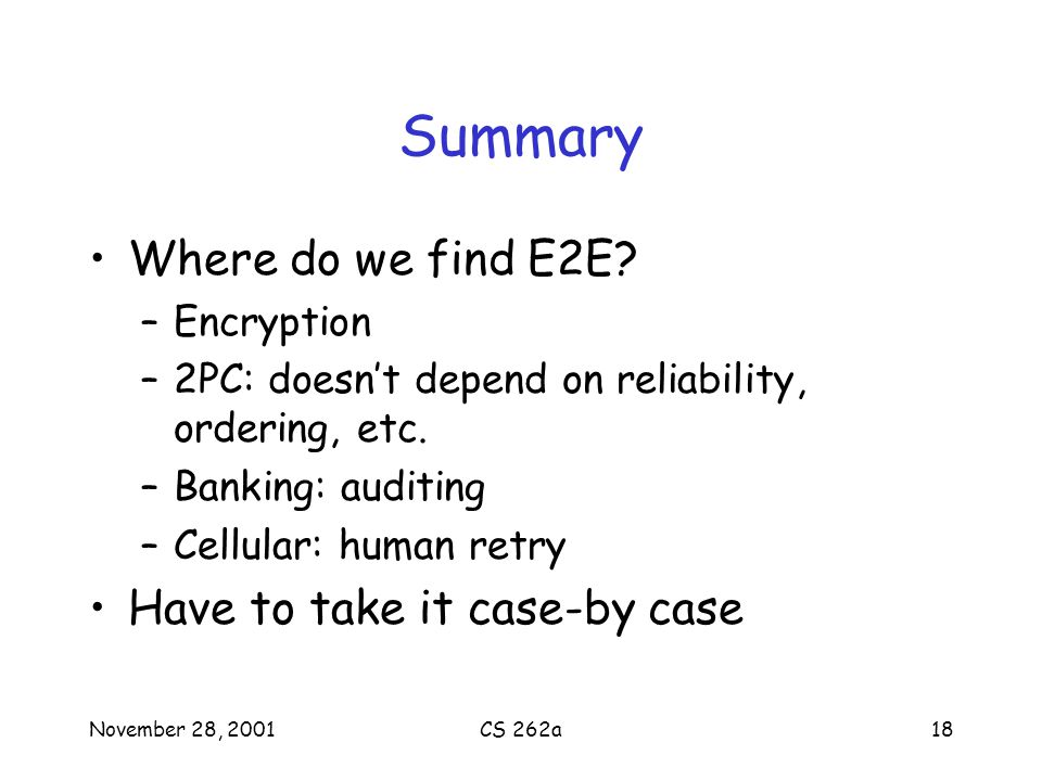November 28, 2001CS 262a18 Summary Where do we find E2E? –Encryption –2PC: doesnt depend on reliability, ordering, etc. –Banking: auditing –Cellular: