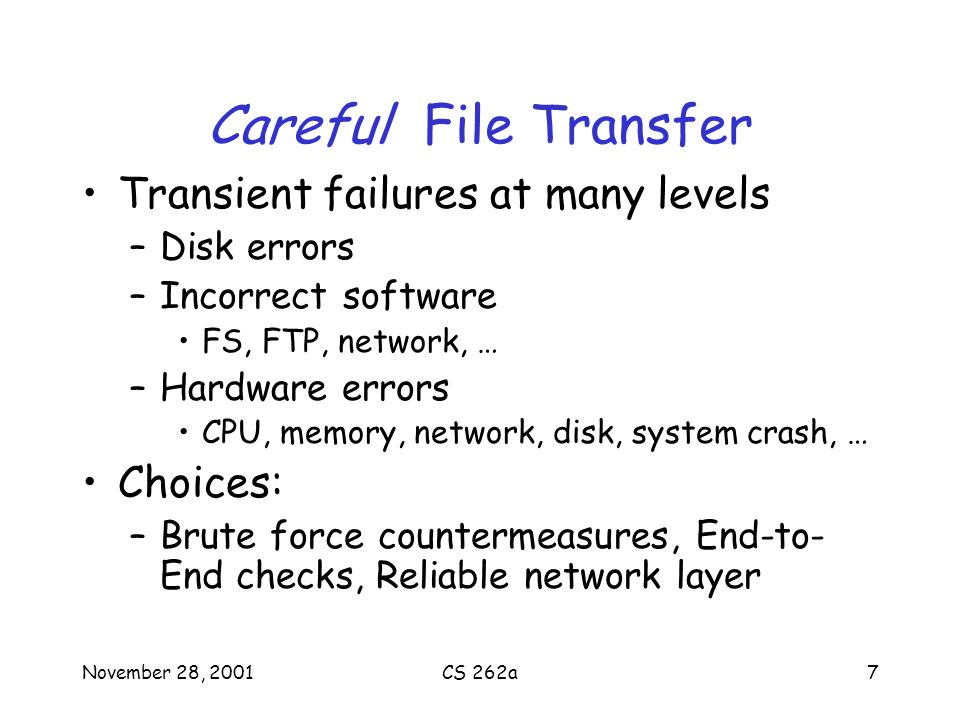 November 28, 2001CS 262a7 Careful File Transfer Transient failures at many levels –Disk errors –Incorrect software FS, FTP, network, … –Hardware errors CPU, memory, network, disk, system crash, … Choices: –Brute force countermeasures, End-to- End checks, Reliable network layer