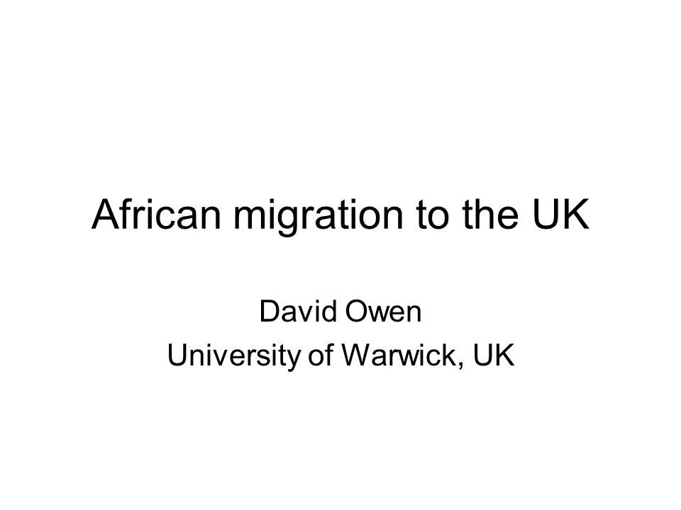 African migration to the UK David Owen University of Warwick, UK
