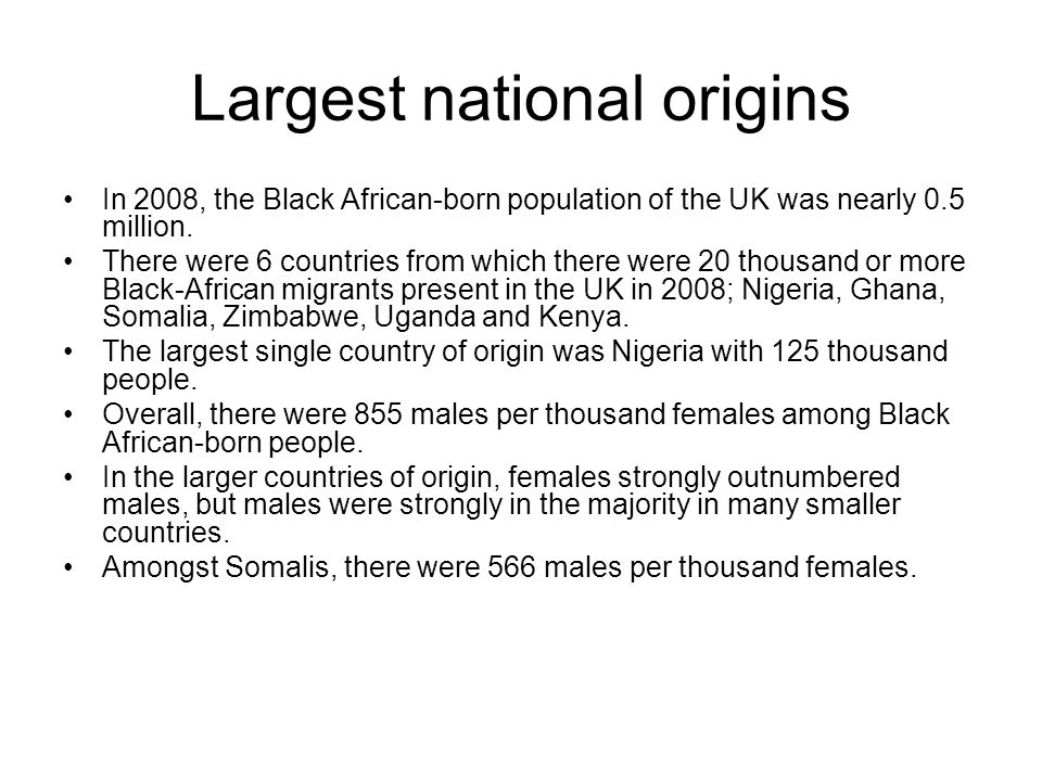 Largest national origins In 2008, the Black African-born population of the UK was nearly 0.5 million. There were 6 countries from which there were 20