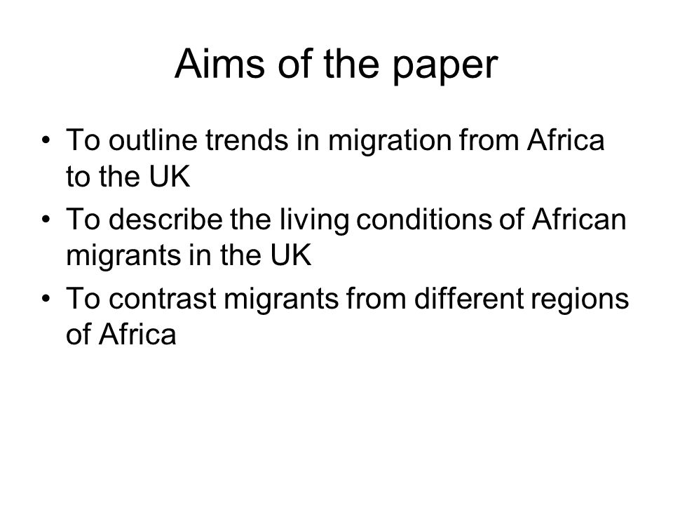 Aims of the paper To outline trends in migration from Africa to the UK To describe the living conditions of African migrants in the UK To contrast mig