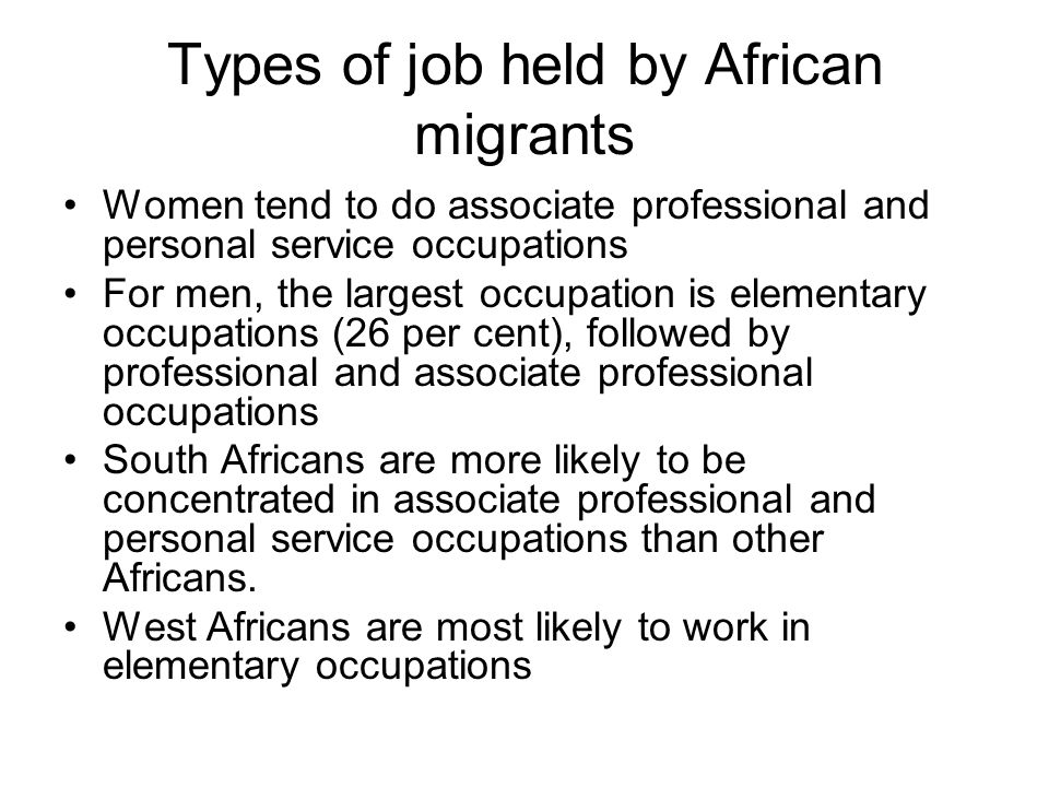 Types of job held by African migrants Women tend to do associate professional and personal service occupations For men, the largest occupation is elementary occupations (26 per cent), followed by professional and associate professional occupations South Africans are more likely to be concentrated in associate professional and personal service occupations than other Africans.