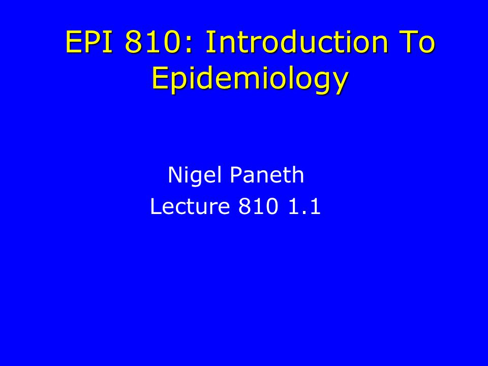 EPI 810: Introduction To Epidemiology Nigel Paneth Lecture 810 1.1