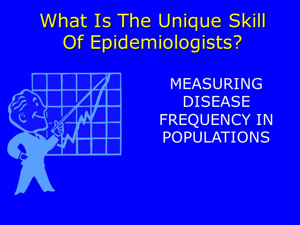 What Is The Unique Skill Of Epidemiologists MEASURING DISEASE FREQUENCY IN POPULATIONS