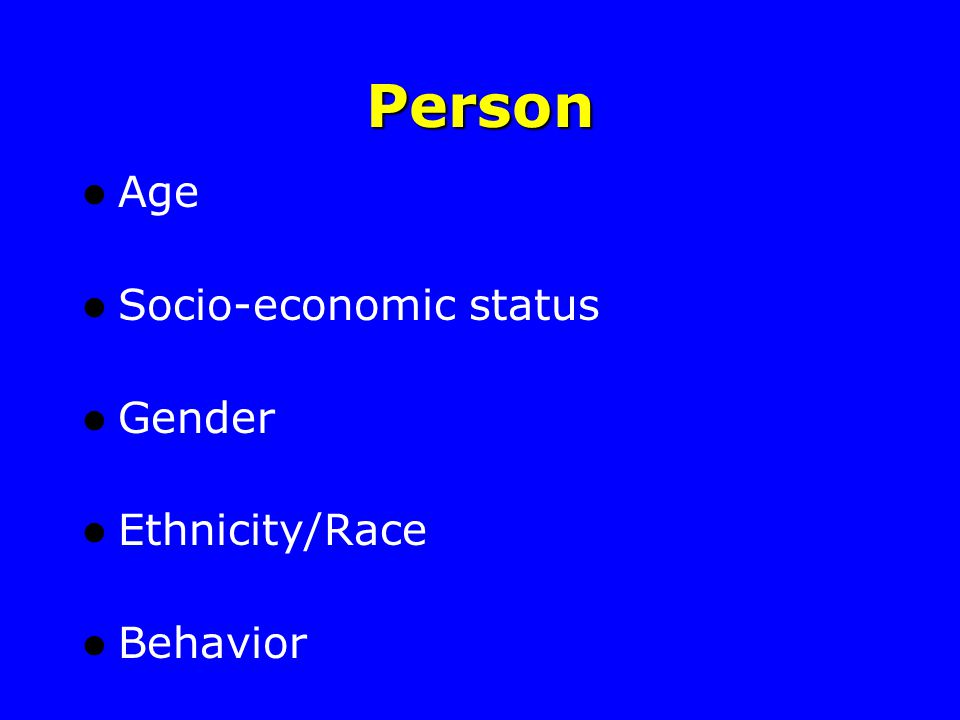 Person Age Socio-economic status Gender Ethnicity/Race Behavior