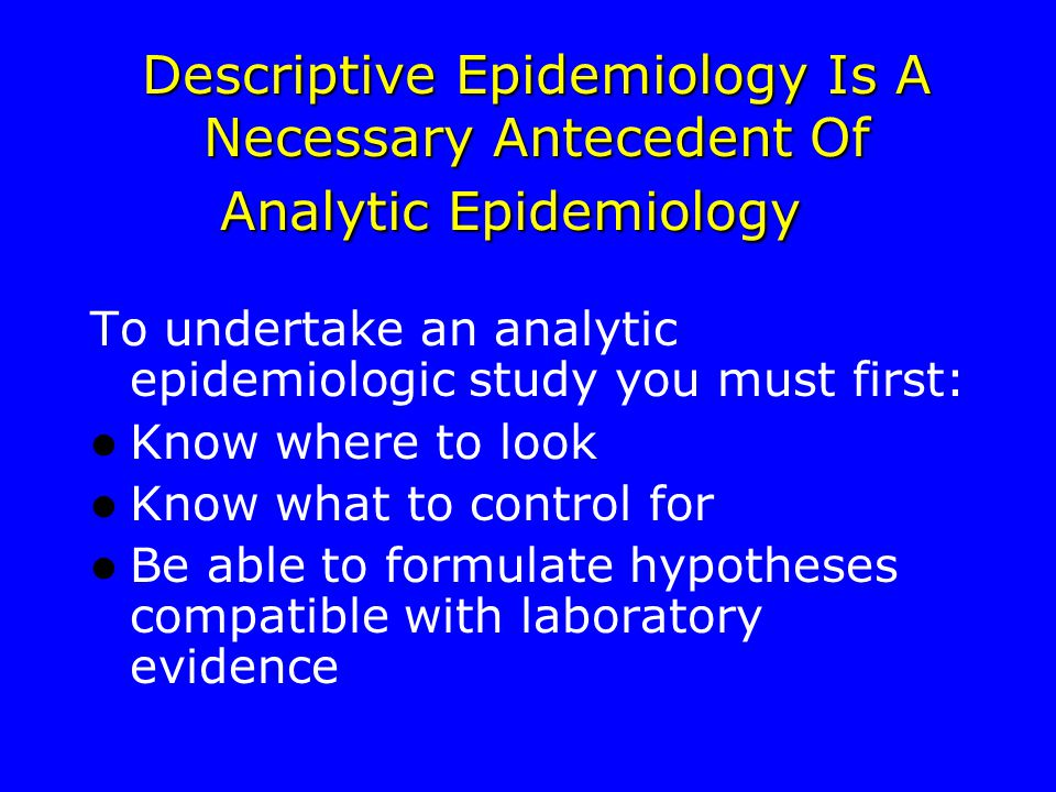 Descriptive Epidemiology Is A Necessary Antecedent Of Analytic Epidemiology To undertake an analytic epidemiologic study you must first: Know where to look Know what to control for Be able to formulate hypotheses compatible with laboratory evidence