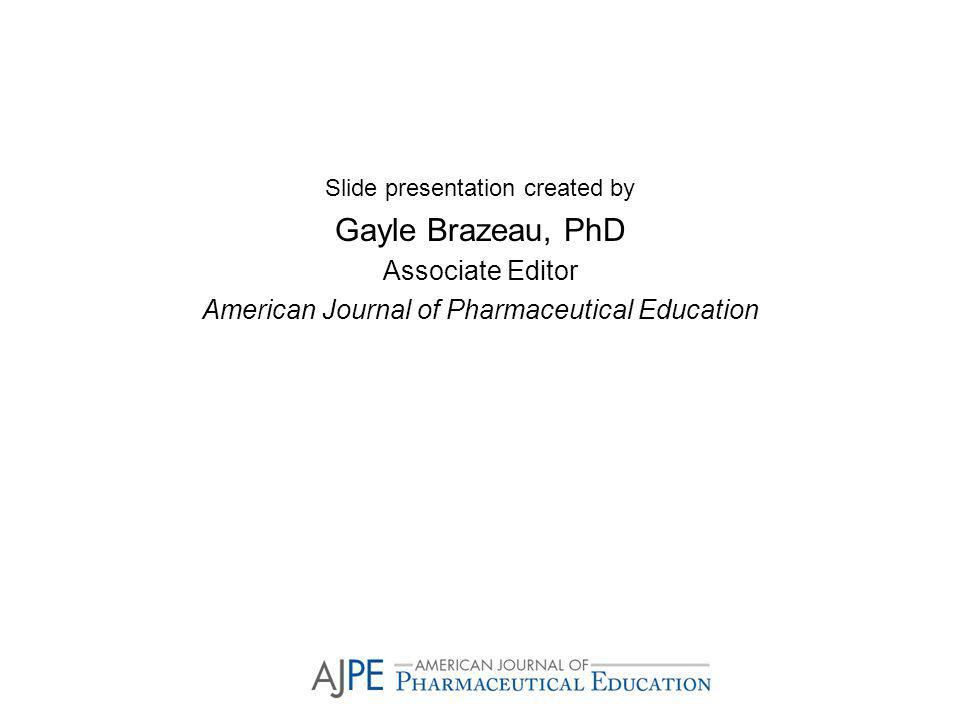 Slide presentation created by Gayle Brazeau, PhD Associate Editor American Journal of Pharmaceutical Education