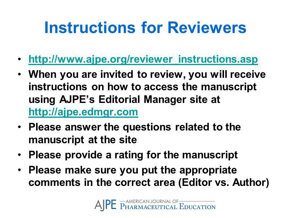 Instructions for Reviewers http://www.ajpe.org/reviewer_instructions.asp When you are invited to review, you will receive instructions on how to access the manuscript using AJPEs Editorial Manager site at http://ajpe.edmgr.com http://ajpe.edmgr.com Please answer the questions related to the manuscript at the site Please provide a rating for the manuscript Please make sure you put the appropriate comments in the correct area (Editor vs.