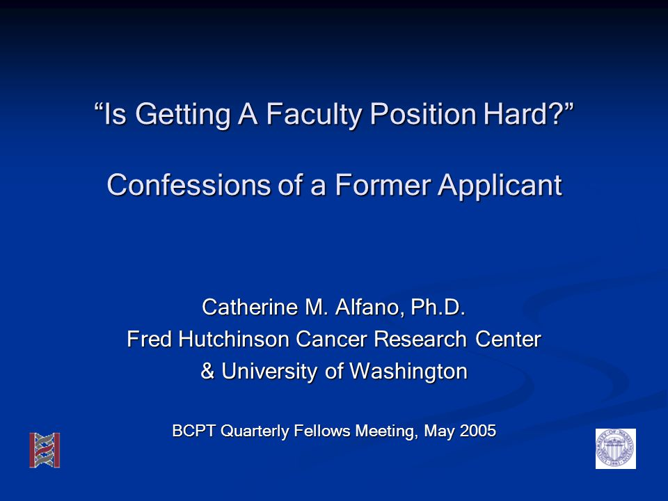 Is Getting A Faculty Position Hard? Confessions of a Former Applicant Catherine M. Alfano, Ph.D. Fred Hutchinson Cancer Research Center & University o