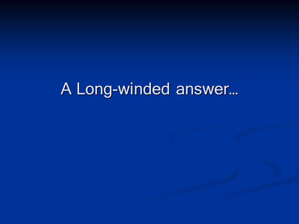 A Long-winded answer…