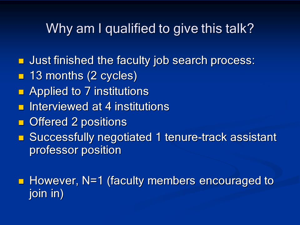 Why am I qualified to give this talk? Just finished the faculty job search process: Just finished the faculty job search process: 13 months (2 cycles)