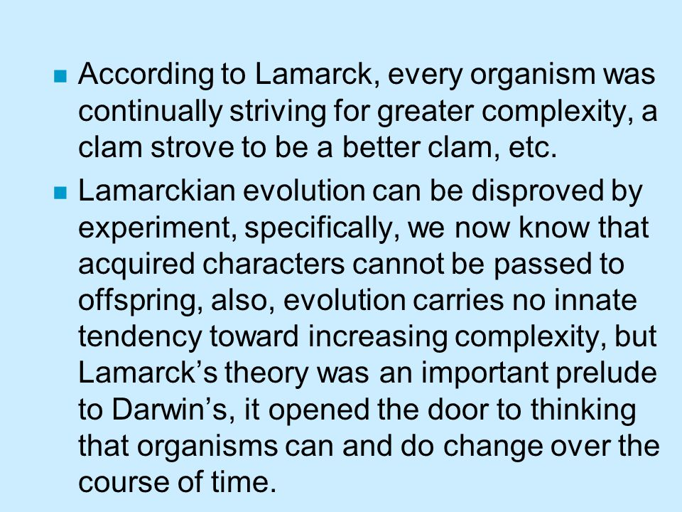 n According to Lamarck, every organism was continually striving for greater complexity, a clam strove to be a better clam, etc. n Lamarckian evolution