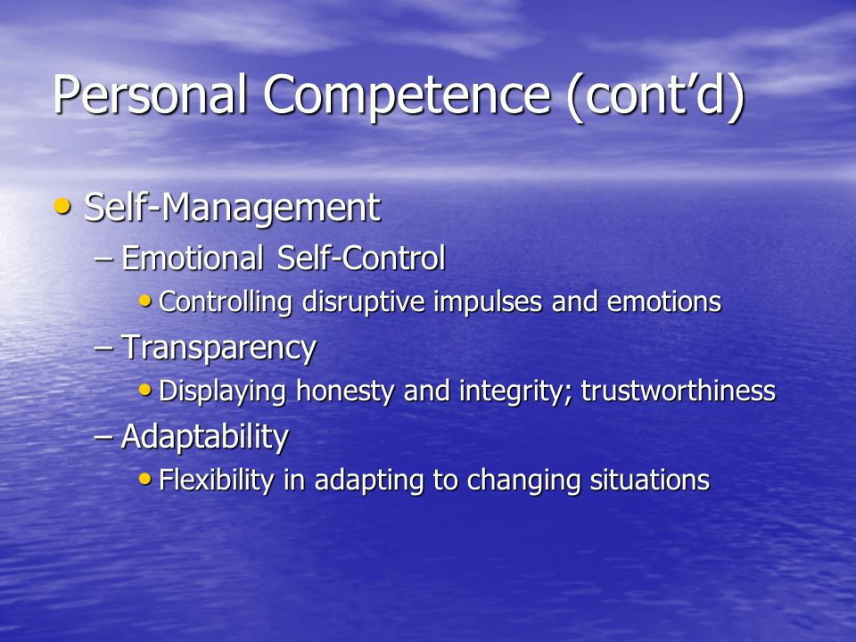 Personal Competence (contd) Self-Management Self-Management –Emotional Self-Control Controlling disruptive impulses and emotions Controlling disruptive impulses and emotions –Transparency Displaying honesty and integrity; trustworthiness Displaying honesty and integrity; trustworthiness –Adaptability Flexibility in adapting to changing situations Flexibility in adapting to changing situations