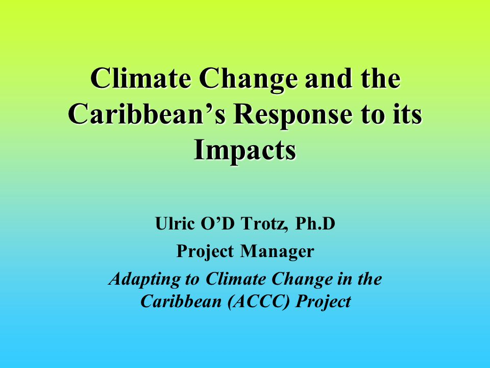 Climate Change and the Caribbeans Response to its Impacts Ulric OD Trotz, Ph.D Project Manager Adapting to Climate Change in the Caribbean (ACCC) Project