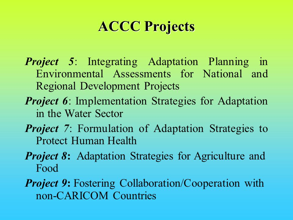 Project 5: Integrating Adaptation Planning in Environmental Assessments for National and Regional Development Projects Project 6: Implementation Strategies for Adaptation in the Water Sector Project 7: Formulation of Adaptation Strategies to Protect Human Health Project 8: Adaptation Strategies for Agriculture and Food Project 9: Fostering Collaboration/Cooperation with non-CARICOM Countries