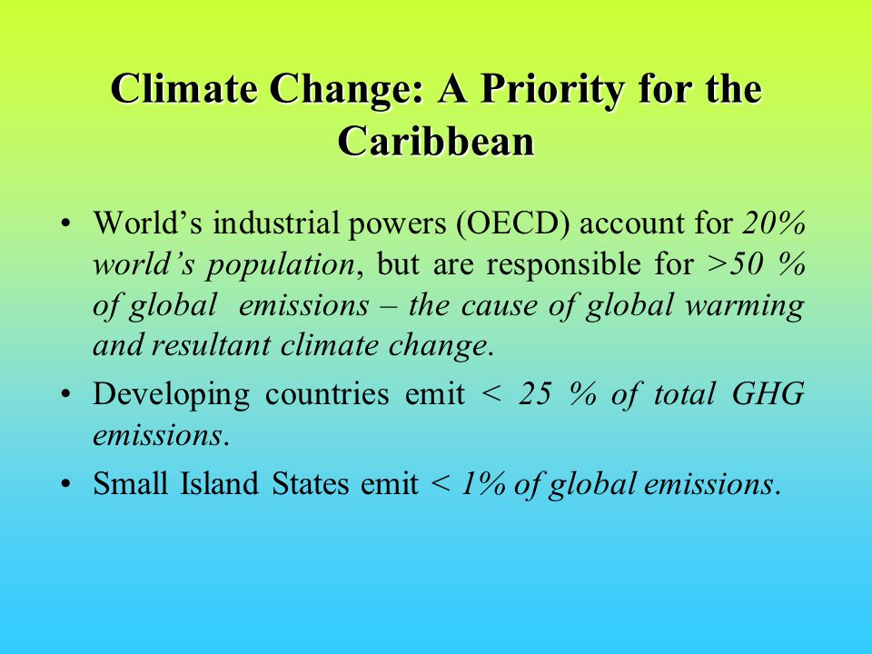 Climate Change: A Priority for the Caribbean Worlds industrial powers (OECD) account for 20% worlds population, but are responsible for >50 % of global emissions – the cause of global warming and resultant climate change.