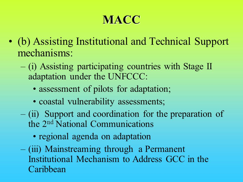 MACC (b) Assisting Institutional and Technical Support mechanisms: –(i) Assisting participating countries with Stage II adaptation under the UNFCCC: assessment of pilots for adaptation; coastal vulnerability assessments; –(ii) Support and coordination for the preparation of the 2 nd National Communications regional agenda on adaptation –(iii) Mainstreaming through a Permanent Institutional Mechanism to Address GCC in the Caribbean