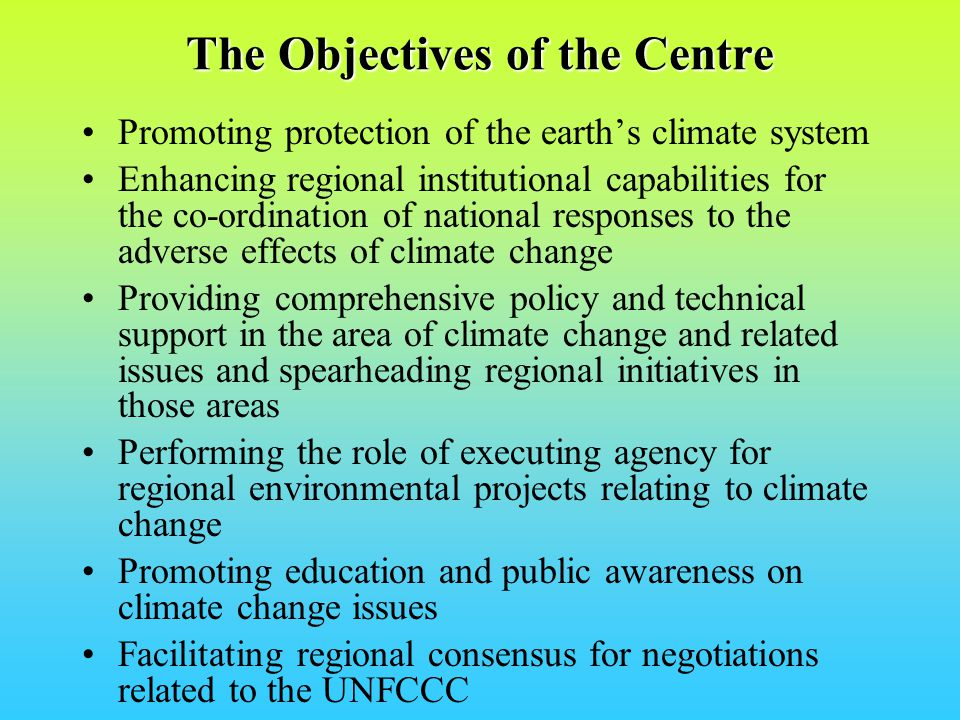 The Objectives of the Centre Promoting protection of the earths climate system Enhancing regional institutional capabilities for the co-ordination of national responses to the adverse effects of climate change Providing comprehensive policy and technical support in the area of climate change and related issues and spearheading regional initiatives in those areas Performing the role of executing agency for regional environmental projects relating to climate change Promoting education and public awareness on climate change issues Facilitating regional consensus for negotiations related to the UNFCCC