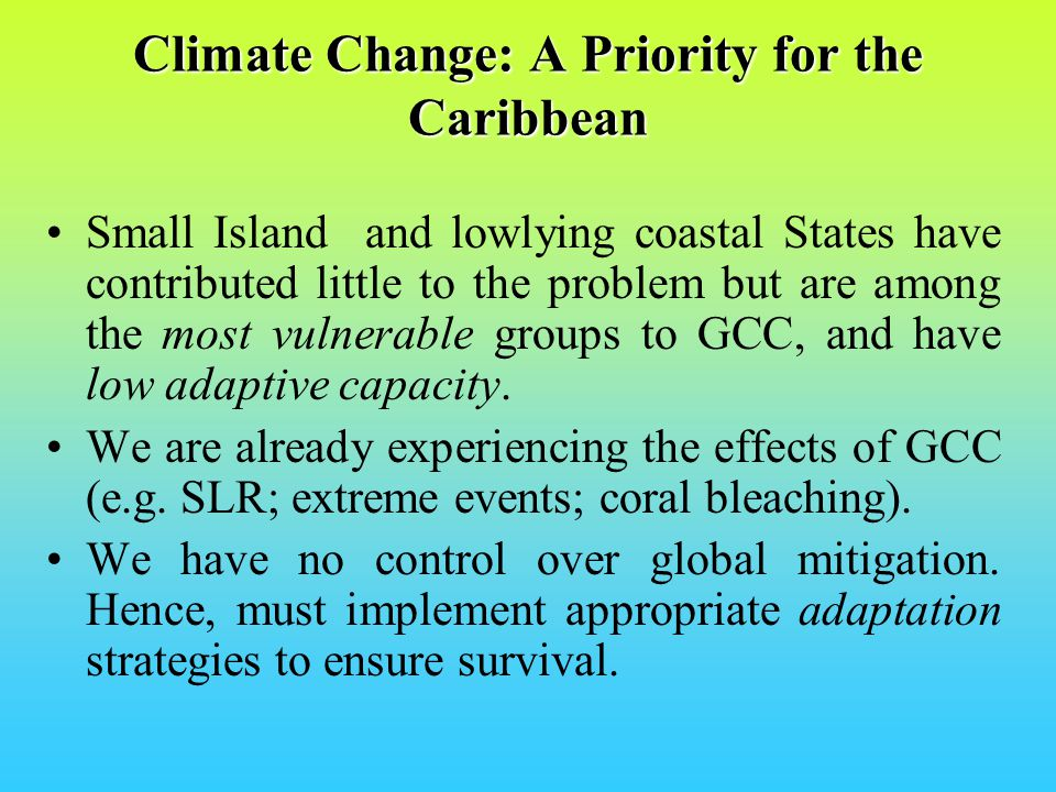 Climate Change: A Priority for the Caribbean Expected climate change impacts for region includeExpected climate change impacts for region include: –Sea level rise Saline intrusion into freshwater aquifers Coastal flooding and erosion –Increased temperatures Heat stress Coral bleaching Biodiversity loss Increased emergence of vector borne diseases