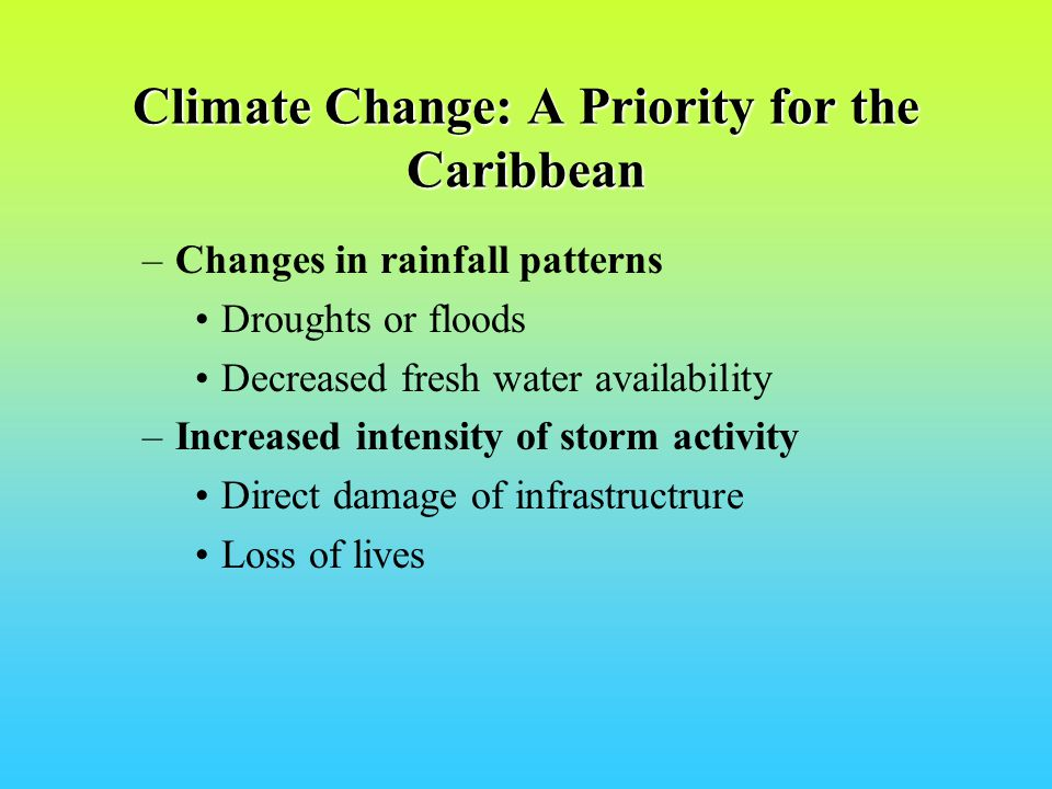 Climate Change: A Priority for the Caribbean –Changes in rainfall patterns Droughts or floods Decreased fresh water availability –Increased intensity of storm activity Direct damage of infrastructrure Loss of lives