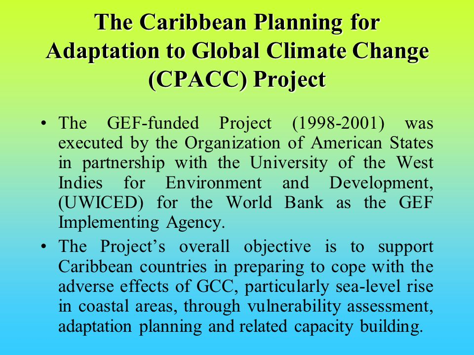 CPACC Project Components 1.Design and Establishment of Sea Level/Climate Monitoring Network 2.Establishment of Databases and Information Systems 3.Inventory of Coastal Resources and Use 4.Formulation of a Policy Framework for Integrated Adaptation Planning and Management 5.Coral Reef Monitoring for Climate Change 6.Coastal Vulnerability and Risk Assessment 7.Economic Valuation of Coastal and Marine Resources 8.Formulation of Economic/Regulatory Proposals 9.Green House Gas inventory