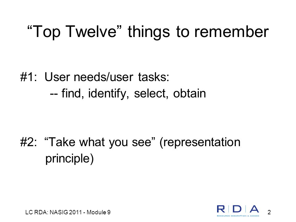 LC RDA: NASIG 2011 - Module 92 Top Twelve things to remember #1: User needs/user tasks: -- find, identify, select, obtain #2: Take what you see (representation principle)