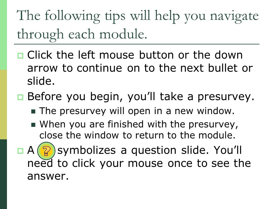 The following tips will help you navigate through each module. Click the left mouse button or the down arrow to continue on to the next bullet or slid