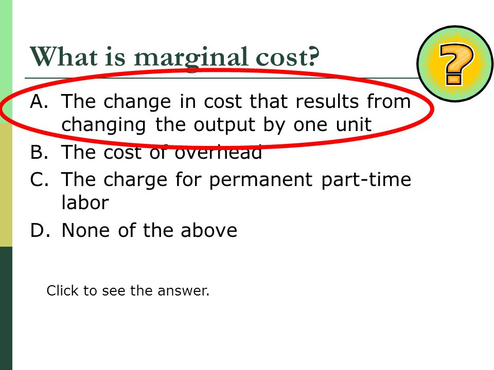 What is marginal cost? A.The change in cost that results from changing the output by one unit B.The cost of overhead C.The charge for permanent part-t