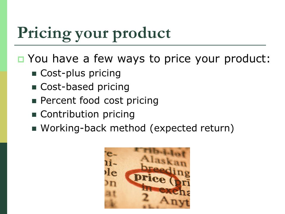 Pricing your product You have a few ways to price your product: Cost-plus pricing Cost-based pricing Percent food cost pricing Contribution pricing Wo